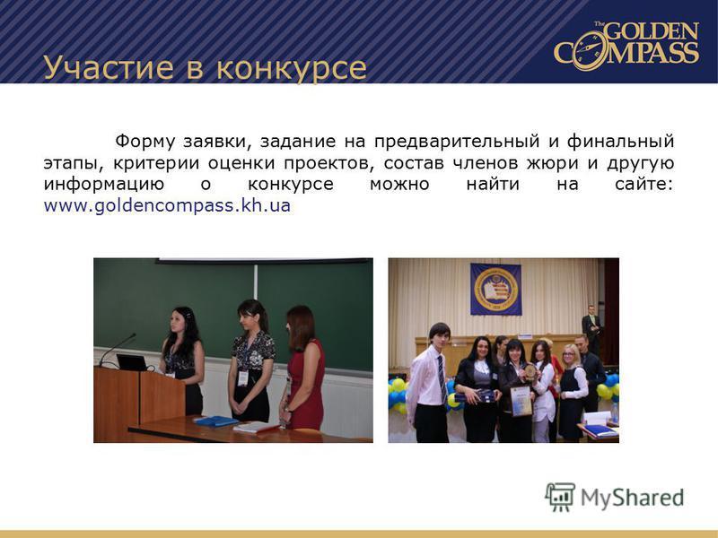 Участие в конкурсе Форму заявки, задание на предварительный и финальный этапы, критерии оценки проектов, состав членов жюри и другую информацию о конкурсе можно найти на сайте: www.goldencompass.kh.ua