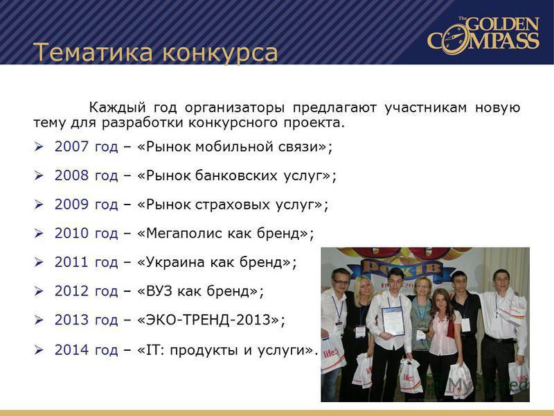 Тематика конкурса Каждый год организаторы предлагают участникам новую тему для разработки конкурсного проекта. 2007 год – «Рынок мобильной связи»; 2008 год – «Рынок банковских услуг»; 2009 год – «Рынок страховых услуг»; 2010 год – «Мегаполис как брен