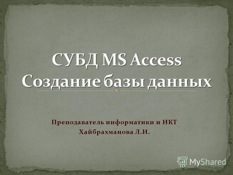 Преподаватель информатики и ИКТ Хайбрахманова Л.И.