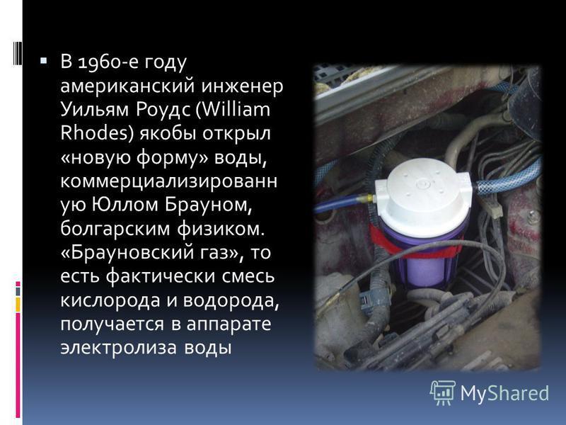 В 1960-е году американский инженер Уильям Роудс (William Rhodes) якобы открыл «новую форму» воды, коммерциализированн ую Юллом Брауном, болгарским физиком. «Брауновский газ», то есть фактически смесь кислорода и водорода, получается в аппарате электр
