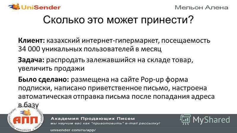 Сколько это может принести? Клиент: казахский интернет-гипермаркет, посещаемость 34 000 уникальных пользователей в месяц Задача: распродать залежавшийся на складе товар, увеличить продажи Было сделано: размещена на сайте Pop-up форма подписки, написа