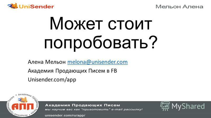Может стоит попробовать? Алена Мельон melona@unisender.commelona@unisender.com Академия Продающих Писем в FB Unisender.com/app