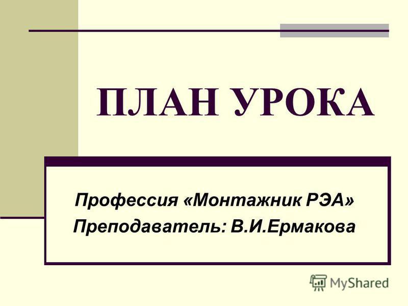 ПЛАН УРОКА Профессия «Монтажник РЭА» Преподаватель: В.И.Ермакова