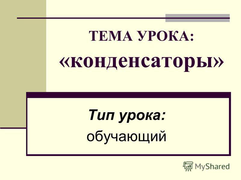 ТЕМА УРОКА: «конденсаторы» Тип урока: обучающий