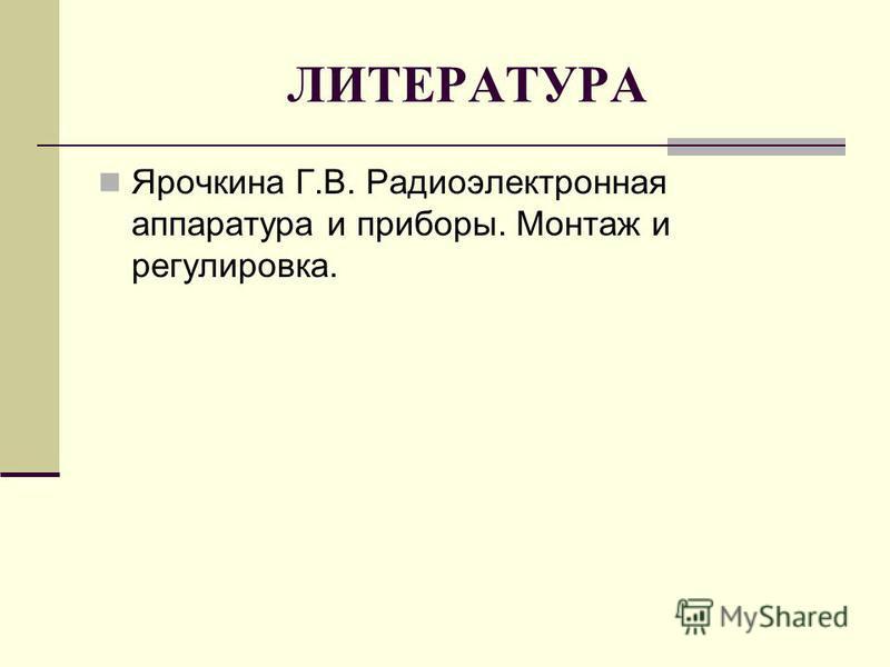 ЛИТЕРАТУРА Ярочкина Г.В. Радиоэлектронная аппаратура и приборы. Монтаж и регулировка.