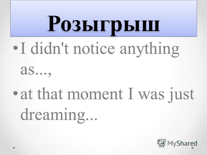Розыгрыш Розыгрыш I didn't notice anything as..., at that moment I was just dreaming...