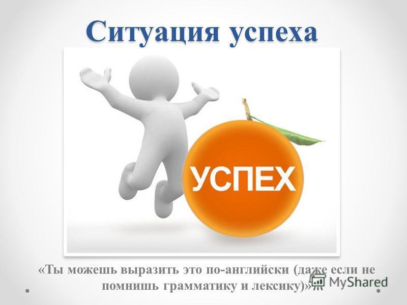 Ситуация успеха «Ты можешь выразить это по-английски (даже если не помнишь грамматику и лексику)»