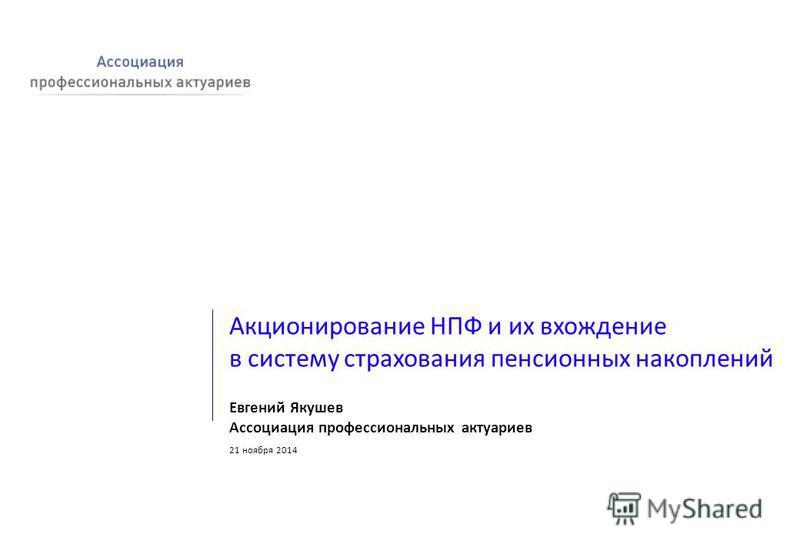 Акционирование НПФ и их вхождение в систему страхования пенсионных накоплений Евгений Якушев Ассоциация профессиональных актуариев 21 ноября 2014