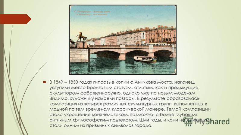 В 1849 – 1850 годах гипсовые копии с Аничкова моста, наконец, уступили место бронзовым статуям, отлитым, как и предыдущие, скульптором собственноручно, однако уже по новым моделям. Видимо, художнику надоели повторы. В результате образовалась композиц
