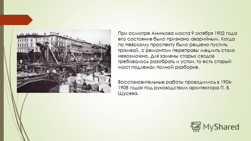 При осмотре Аничкова моста 9 октября 1902 года его состояние было признано аварийным. Когда по Невскому проспекту было решено пустить трамвай, с ремонтом переправы медлить стало невозможно. Для замены старых сводов требовалось разобрать и устои, то е