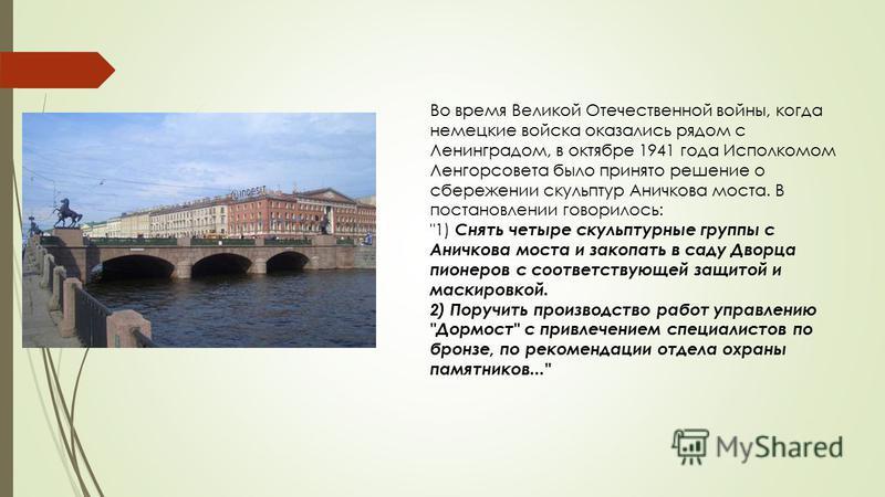 Во время Великой Отечественной войны, когда немецкие войска оказались рядом с Ленинградом, в октябре 1941 года Исполкомом Ленгорсовета было принято решение о сбережении скульптур Аничкова моста. В постановлении говорилось:
