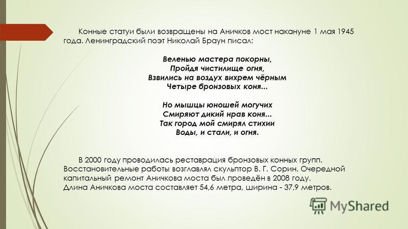 Конные статуи были возвращены на Аничков мост накануне 1 мая 1945 года. Ленинградский поэт Николай Браун писал: Веленью мастера покорны, Пройдя чистилище огня, Взвились на воздух вихрем чёрным Четыре бронзовых коня... Но мышцы юношей могучих Смиряют