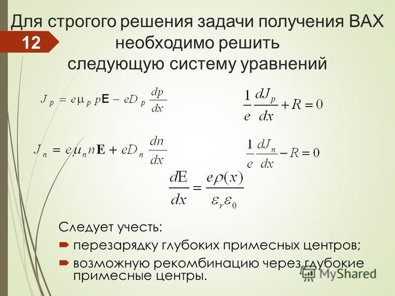 Для строгого решения задачи получения ВАХ необходимо решить следующую систему уравнений Следует учесть: перезарядку глубоких примесных центров; возможную рекомбинацию через глубокие примесные центры. 12