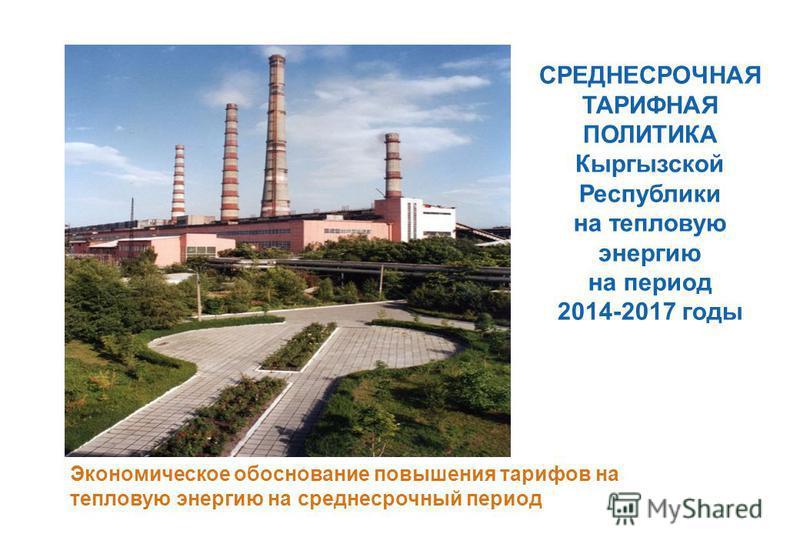 СРЕДНЕСРОЧНАЯ ТАРИФНАЯ ПОЛИТИКА Кыргызской Республики на тепловую энергию на период 2014-2017 годы Экономическое обоснование повышения тарифов на тепловую энергию на среднесрочный период
