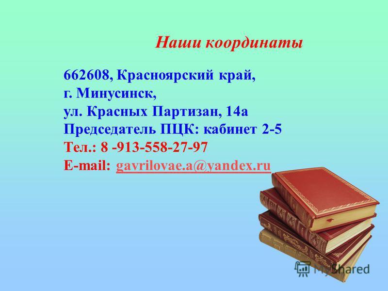 Наши координаты 662608, Красноярский край, г. Минусинск, ул. Красных Партизан, 14 а Председатель ПЦК: кабинет 2-5 Тел.: 8 -913-558-27-97 E-mail: gavrilovae.a@yandex.rugavrilovae.a@yandex.ru