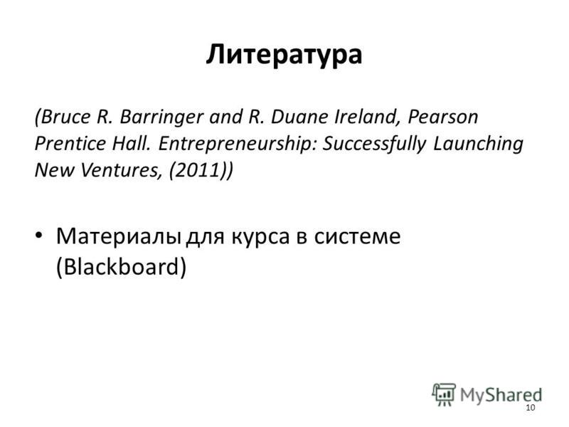 Литература (Bruce R. Barringer and R. Duane Ireland, Pearson Prentice Hall. Entrepreneurship: Successfully Launching New Ventures, (2011)) Материалы для курса в системе (Blackboard) 10