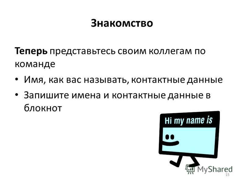 Знакомство Теперь представьтесь своим коллегам по команде Имя, как вас называть, контактные данные Запишите имена и контактные данные в блокнот 15