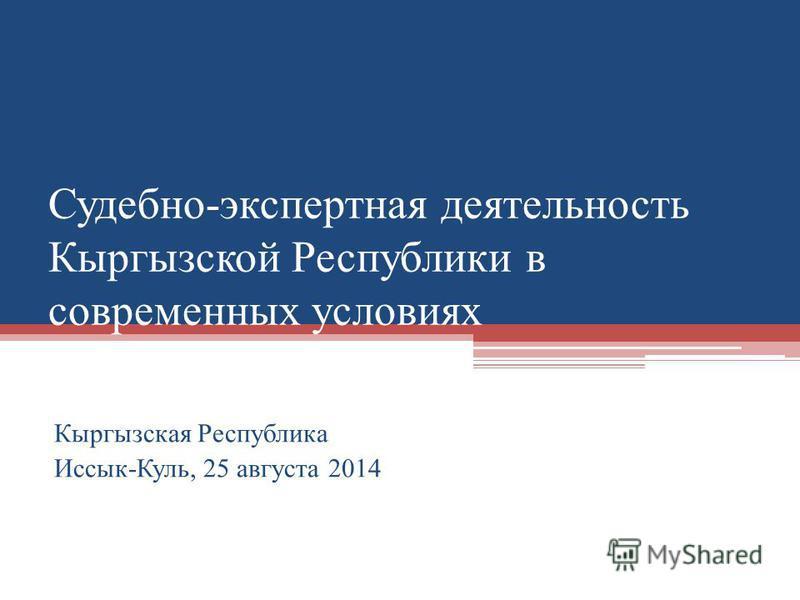 Судебно-экспертная деятельность Кыргызской Республики в современных условиях Кыргызская Республика Иссык-Куль, 25 августа 2014