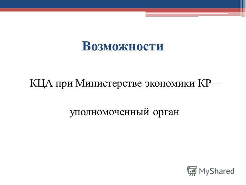 Возможности КЦА при Министерстве экономики КР – уполномоченный орган