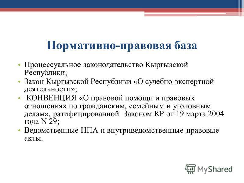 Нормативно-правовая база Процессуальное законодательство Кыргызской Республики; Закон Кыргызской Республики «О судебно-экспертной деятельности»; КОНВЕНЦИЯ «О правовой помощи и правовых отношениях по гражданским, семейным и уголовным делам», ратифицир