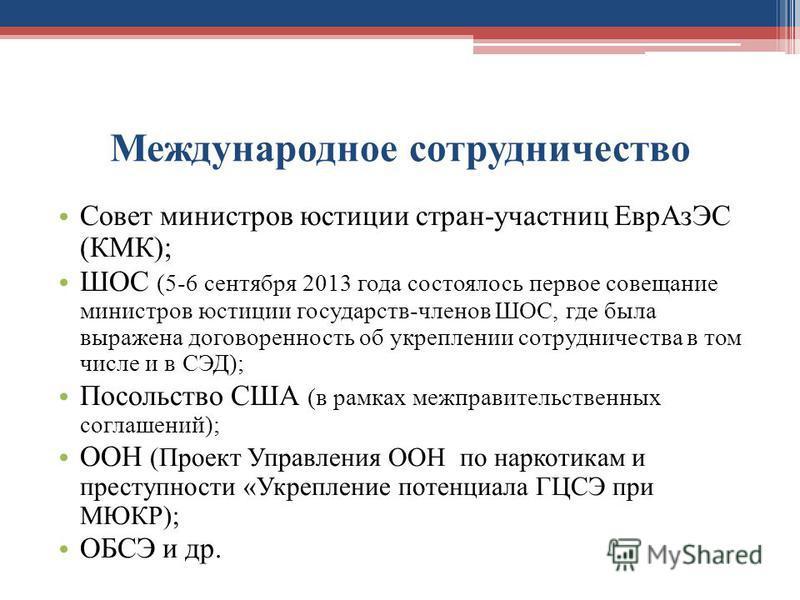 Международное сотрудничество Совет министров юстиции стран-участниц Евр АзЭС (КМК); ШОС (5-6 сентября 2013 года состоялось первое совещание министров юстиции государств-членов ШОС, где была выражена договоренность об укреплении сотрудничества в том ч