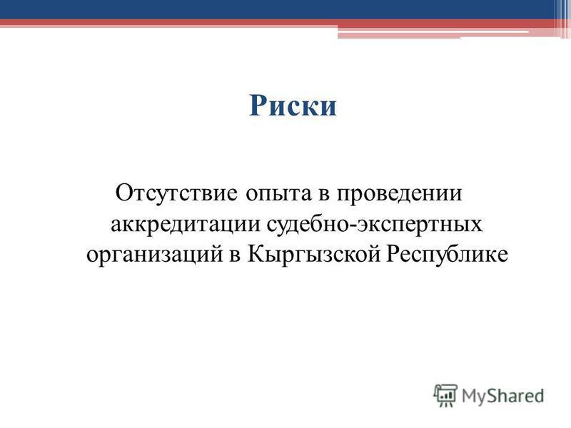 Риски Отсутствие опыта в проведении аккредитации судебно-экспертных организаций в Кыргызской Республике