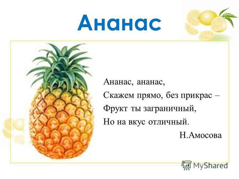 Ананас Ананас, ананас, Скажем прямо, без прикрас – Фрукт ты заграничный, Но на вкус отличный. Н.Амосова