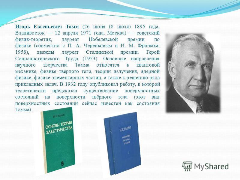 Игорь Евгеньевич Тамм (26 июня (8 июля) 1895 года, Владивосток 12 апреля 1971 года, Москва) советский физик-теоретик, лауреат Нобелевской премии по физике (совместно с П. А. Черенковым и И. М. Франком, 1958), дважды лауреат Сталинской премии, Герой С