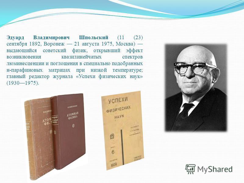 Эдуард Владимирович Шпольский (11 (23) сентября 1892, Воронеж 21 августа 1975, Москва) выдающийся советский физик, открывший эффект возникновения квазилинейчатых спектров люминесценции и поглощения в специально подобранных н-парафиновых матрицах при