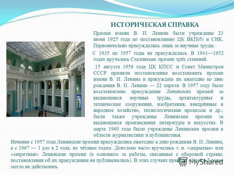 ИСТОРИЧЕСКАЯ СПРАВКА Премии имени В. И. Ленина были учреждены 23 июня 1925 года по постановлению ЦК ВКП(б) и СНК. Первоначально присуждались лишь за научные труды. С 1935 по 1957 годы не присуждались. В 19411952 годах вручались Сталинские премии трёх