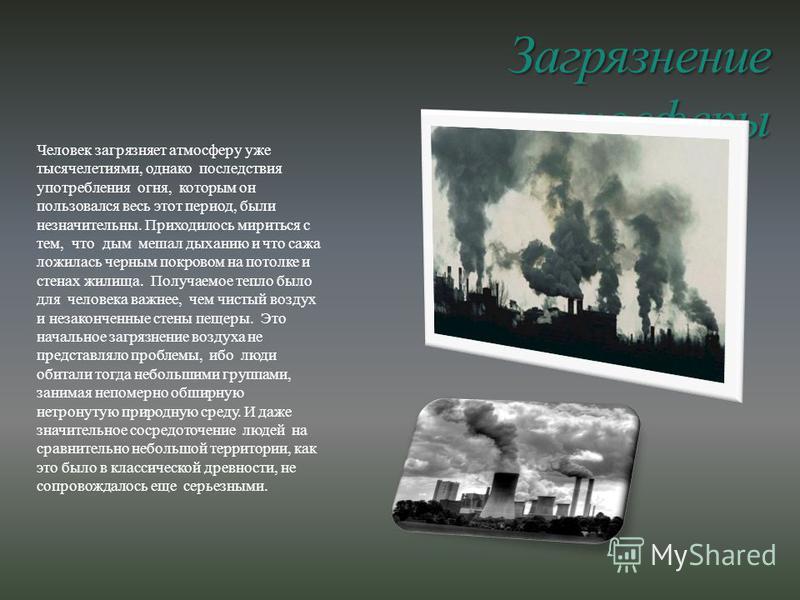 Загрязнение атмосферы Человек загрязняет атмосферу уже тысячелетиями, однако последствия употребления огня, которым он пользовался весь этот период, были незначительны. Приходилось мириться с тем, что дым мешал дыханию и что сажа ложилась черным покр