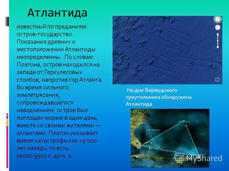 Атлантида известный по преданиям остров-государство. Показания древних о местоположении Атлантиды неопределенны. По словам Платона, остров находился на западе от Геркулесовых столбов, напротив гор Атланта. Во время сильного землетрясения, сопровождав