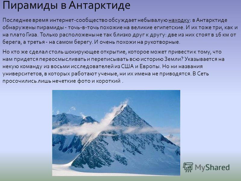 Пирамиды в Антарктиде Последнее время интернет-сообщество обсуждает небывалую находку: в Антарктиде обнаружены пирамиды - точь-в-точь похожие на великие египетские. И их тоже три, как и на плато Гиза. Только расположены не так близко друг к другу: дв