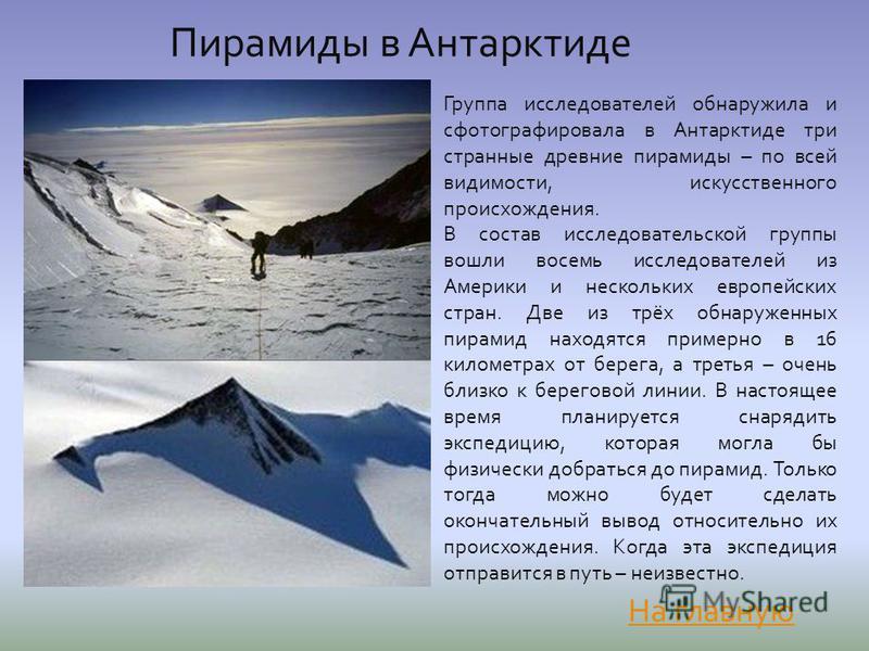 Пирамиды в Антарктиде Группа исследователей обнаружила и сфотографировала в Антарктиде три странные древние пирамиды – по всей видимости, искусственного происхождения. В состав исследовательской группы вошли восемь исследователей из Америки и несколь