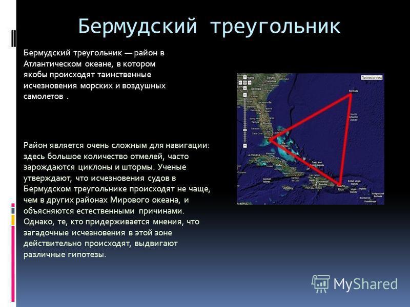 Бермудский треугольник Бермудский треугольник район в Атлантическом океане, в котором якобы происходят таинственные исчезновения морских и воздушных самолетов. Район является очень сложным для навигации: здесь большое количество отмелей, часто зарожд