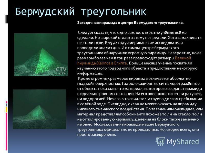 Бермудский треугольник Загадочная пирамида в центре Бермудского треугольника. Следует сказать, что одно важное открытие учёные всё же сделали. Но широкой огласки этому не предали. Хотя замалчивать не стали тоже. В 1992 году американские исследователи