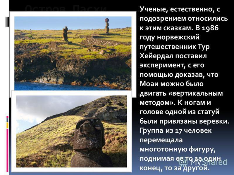 Остров Пасхи Ученые, естественно, с подозрением относились к этим сказкам. В 1986 году норвежский путешественник Тур Хейердал поставил эксперимент, с его помощью доказав, что Моаи можно было двигать «вертикальным методом». К ногам и голове одной из с
