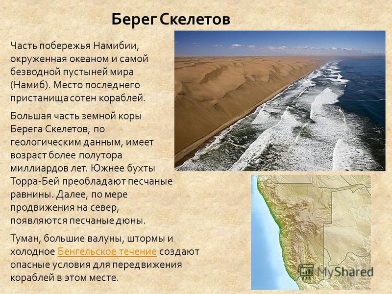 Берег Скелетов Часть побережья Намибии, окруженная океаном и самой безводной пустыней мира (Намиб). Место последнего пристанища сотен кораблей. … Большая часть земной коры Берега Скелетов, по геологическим данным, имеет возраст более полутора миллиар