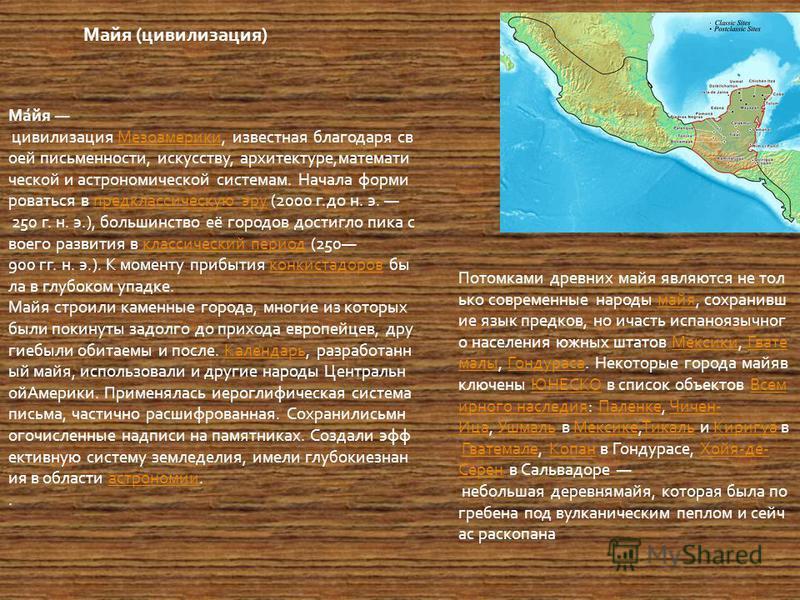Ма́йя цивилизация Мезоамерики, известная благодаря св оей письменности, искусству, архитектуре,математи ческой и астрономической системам. Начала форми роваться в предклассическую эру (2000 г.до н. э. 250 г. н. э.), большинство её городов достигло пи