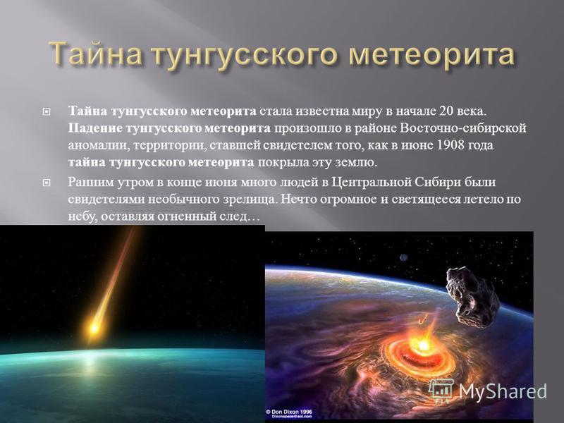 Тайна тунгусского метеорита стала известна миру в начале 20 века. Падение тунгусского метеорита произошло в районе Восточно - сибирской аномалии, территории, ставшей свидетелем того, как в июне 1908 года тайна тунгусского метеорита покрыла эту землю.