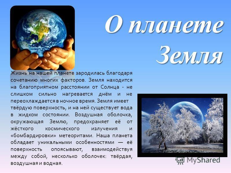О планете Земля Жизнь на нашей планете зародилась благодаря сочетанию многих факторов. Земля находится на благоприятном расстоянии от Солнца - не слишком сильно нагревается днём и не переохлаждается в ночное время. Земля имеет твёрдую поверхность, и