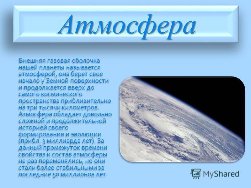 Атмосфера Внешняя газовая оболочка нашей планеты называется атмосферой, она берет свое начало у Земной поверхности и продолжается вверх до самого космического пространства приблизительно на три тысячи километров. Атмосфера обладает довольно сложной и