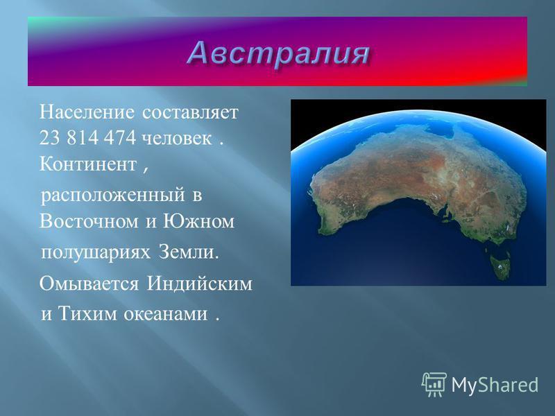 Население составляет 23 814 474 человек. Континент, расположенный в Восточном и Южном полушариях Земли. Омывается Индийским и Тихим океанами.