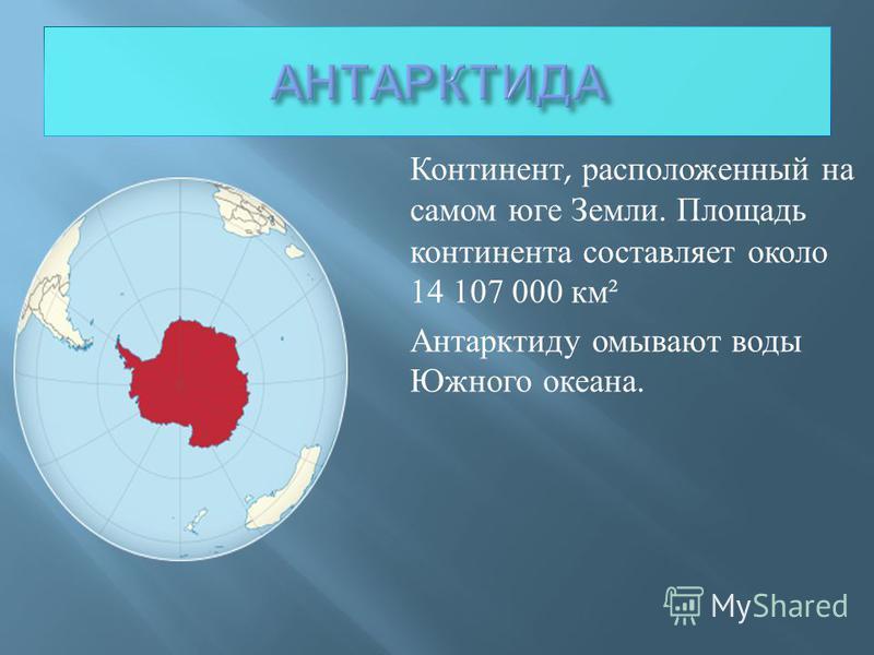 Континент, расположенный на самом юге Земли. Площадь континента составляет около 14 107 000 км ² Антарктиду омывают воды Южного океана.