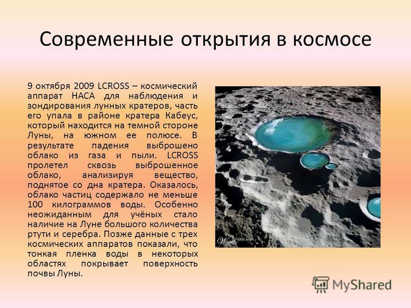 Современные открытия в космосе 9 октября 2009 LCROSS – космический аппарат НАСА для наблюдения и зондирования лунных кратеров, часть его упала в районе кратера Кабеус, который находится на темной стороне Луны, на южном ее полюсе. В результате падения