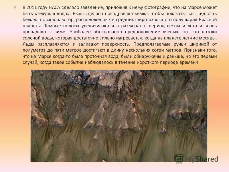 В 2011 году НАСА сделало заявление, приложив к нему фотографии, что на Марсе может быть «текущая вода». Была сделана покадровая съемка, чтобы показать, как жидкость бежала по склонам гор, расположенных в средних широтах южного полушария Красной плане