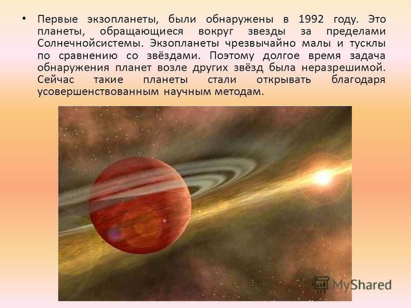 Первые экзопланеты, были обнаружены в 1992 году. Это планеты, обращающиеся вокруг звезды за пределами Солнечнойсистемы. Экзопланеты чрезвычайно малы и тусклы по сравнению со звёздами. Поэтому долгое время задача обнаружения планет возле других звёзд
