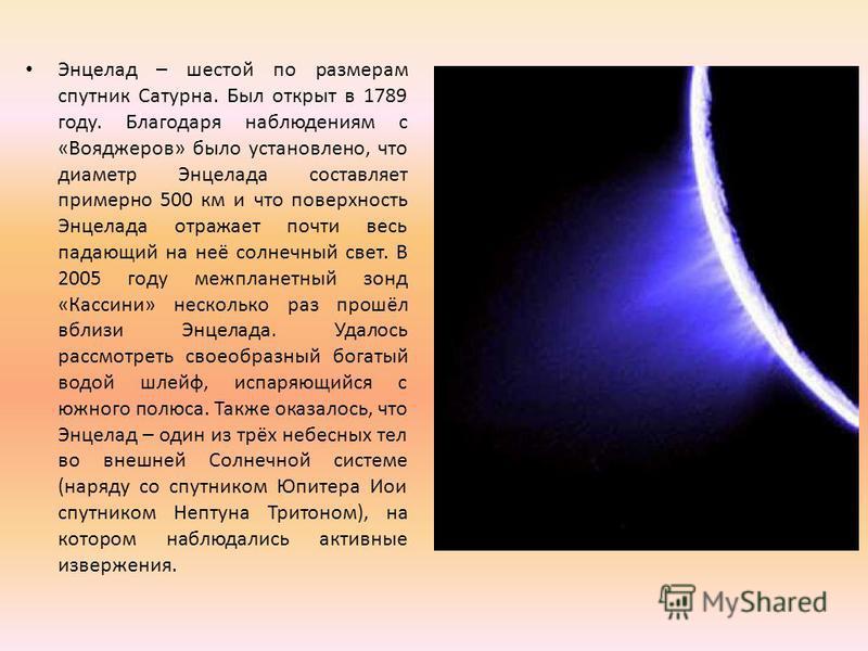 Энцелад – шестой по размерам спутник Сатурна. Был открыт в 1789 году. Благодаря наблюдениям с «Вояджеров» было установлено, что диаметр Энцелада составляет примерно 500 км и что поверхность Энцелада отражает почти весь падающий на неё солнечный свет.