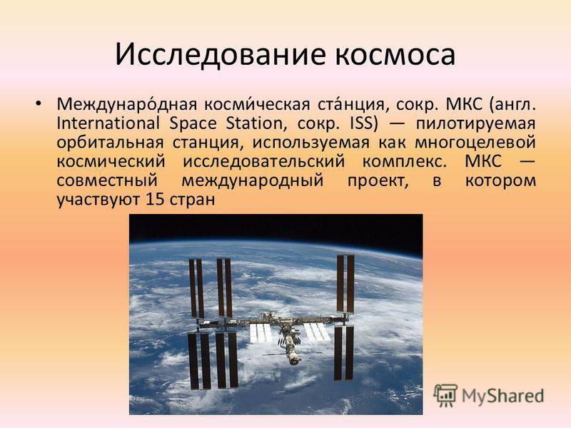 Исследование космоса Междунаро́дная косми́ческая ста́нция, сокр. МКС (англ. International Space Station, сокр. ISS) пилотируемая орбитальная станция, используемая как многоцелевой космический исследовательский комплекс. МКС совместный международный п