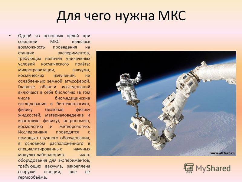 Для чего нужна МКС Одной из основных целей при создании МКС являлась возможность проведения на станции экспериментов, требующих наличия уникальных условий космического полёта: микрогравитации, вакуума, космических излучений, не ослабленных земной атм
